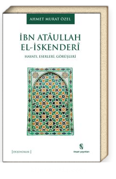 İbn Ataullah El-İskenderi Hayatı, Eserleri, Görüşleri