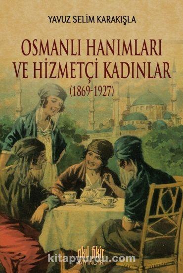 Osmanlı Hanımları ve Hizmetçi Kadınlar (1869-1927) - Yavuz Selim Karakışla pdf epub