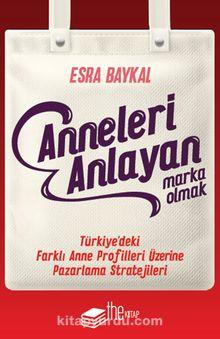 Anneleri Anlayan Marka Olmak & Türkiye'deki Farklı Anne Profilleri Üzerine Pazarlama Stratejileri