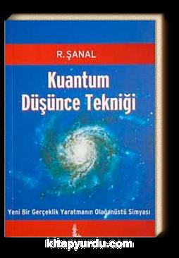 Kuantum Düşünce Tekniği & Yeni Bir Gerçeklik Yaratmanın Olağanüstü Simyası