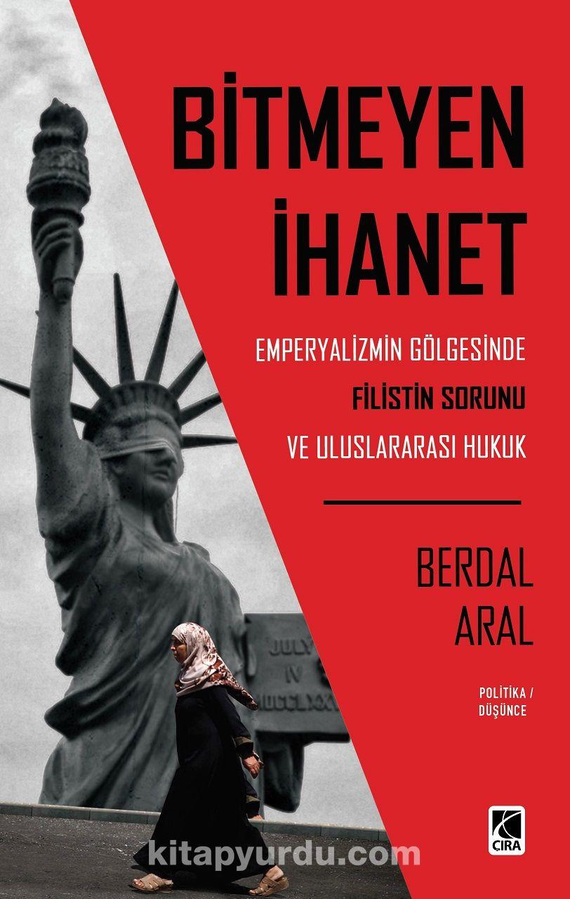 Bitmeyen İhanet: Emperyalizmin Gölgesinde Filistin Sorunu ve Uluslararası Hukuk - Berdal Aral pdf epub