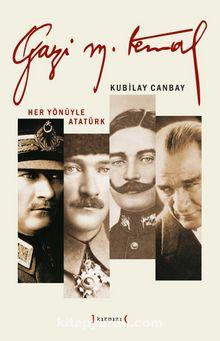 Gazi Mustafa Kemal & Her Yönüyle Atatürk