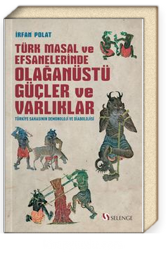 Türk Masal ve Efsanelerinde Olağanüstü Güçler ve Varlıklar & Türkiye Sahasının Demonoloji ve Diabolojisi