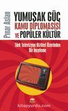 Yumuşak Güç, Kamu Diplomasisi ve Popüler Kültür & Türk Televizyon Dizileri Üzerinden Bir İnceleme