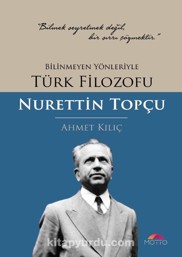 Bilinmeyen Yönleriyle Türk Filozofu Nurettin Topçu - Ahmet Kılıç pdf epub