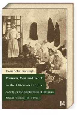 Women, War and Work in the Ottoman Empire: Society for the Employment of Ottoman Muslim Women (1916-1923)