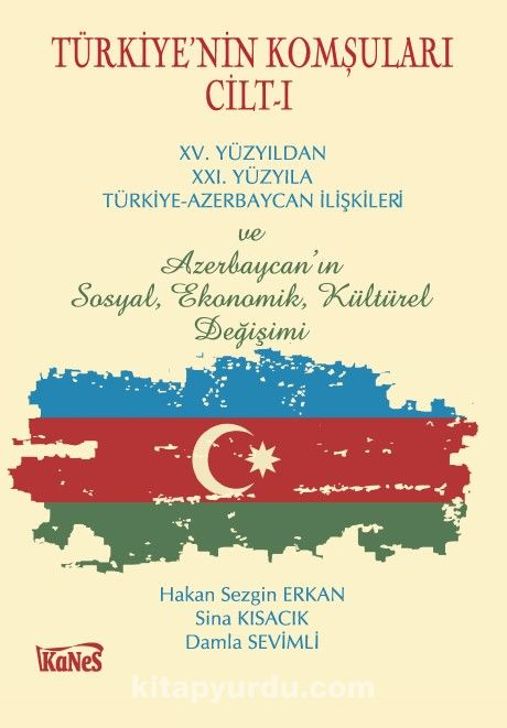 Türkiye'nin Komşuları Cilt -IXV.Yüzyıldan XXI. Yüzyıla Türkiye-Azerbaycan İlişkileri ve Azerbaycan'ın Sosyal, Ekonomik, Kültürel Değişimi
