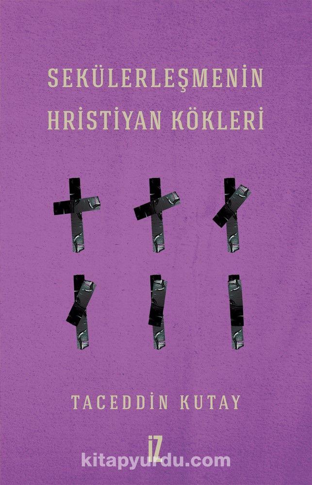 Sekülerleşmenin Hristiyan Kökleri - Taceddin Kutay pdf epub