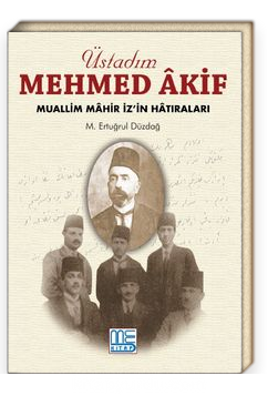 Üstadım Mehmed Akif & Muallim Mahir İz'in Hatıraları