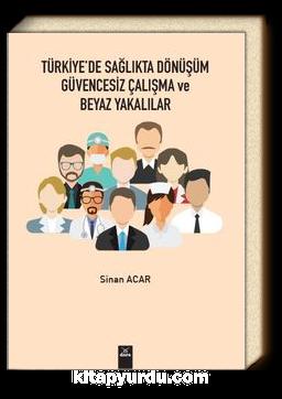 Türkiye'de Sağlıkta Dönüşüm Güvencesiz Çalışma ve Beyaz Yakalılar