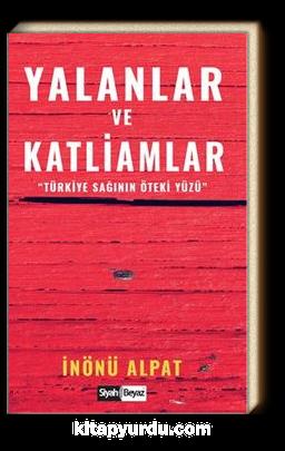 Yalanlar ve Katliamlar /  Türkiye Sağının Öteki Yüzü