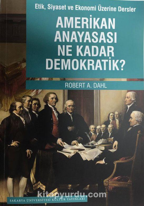 Amerikan Anayasası Ne Kadar Demokratik?Etik, Siyaset ve Ekonomi Üzerine Dersler - Robert A. Dahl pdf epub