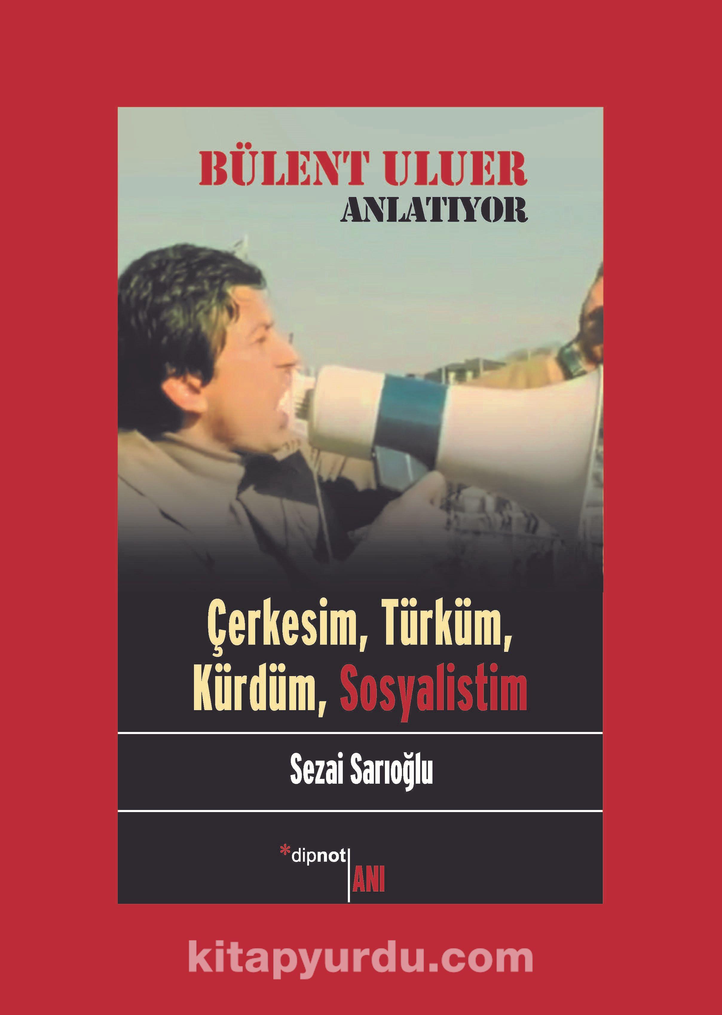 Bülent Uluer Anlatıyor: Çerkesim, Türküm, Kürdüm, Sosyalistim - Sezai Sarıoğlu pdf epub