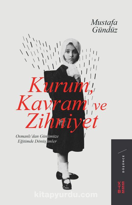 Kurum, Kavram ve Zihniyet & Osmanlı'dan Günümüze Eğitimde Dönüşümler -  Mustafa Gündüz | kitapyurdu.com