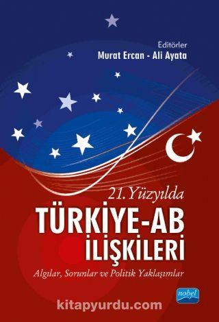 21. Yüzyılda Türkiye-AB İlişkileriAlgılar, Sorunlar ve Politik Yaklaşımlar