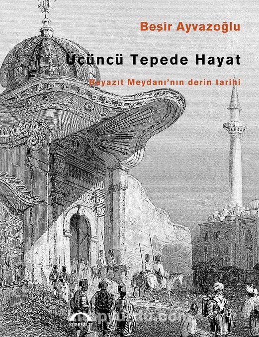 Üçüncü Tepede HayatBeyazıt Meydanı'nın Derin Tarihi - Beşir Ayvazoğlu pdf epub