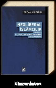Neoliberal İslamcılık & 1980-2015 İslamcıların Dünya Sistemine Entegrasyonu
