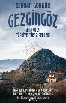 Gezgingöz - Sınır Ötesi Türkiye Mirası Rehberi & İnsanlar, Mekanlar ve Objelerle Ülke Ülke Yurtdışındaki Tarihimiz