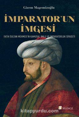 İmparator'un İmgesi & Fatih Sultan Mehmed'in Kamusal İmajı ve İmparatorluk Siyaseti