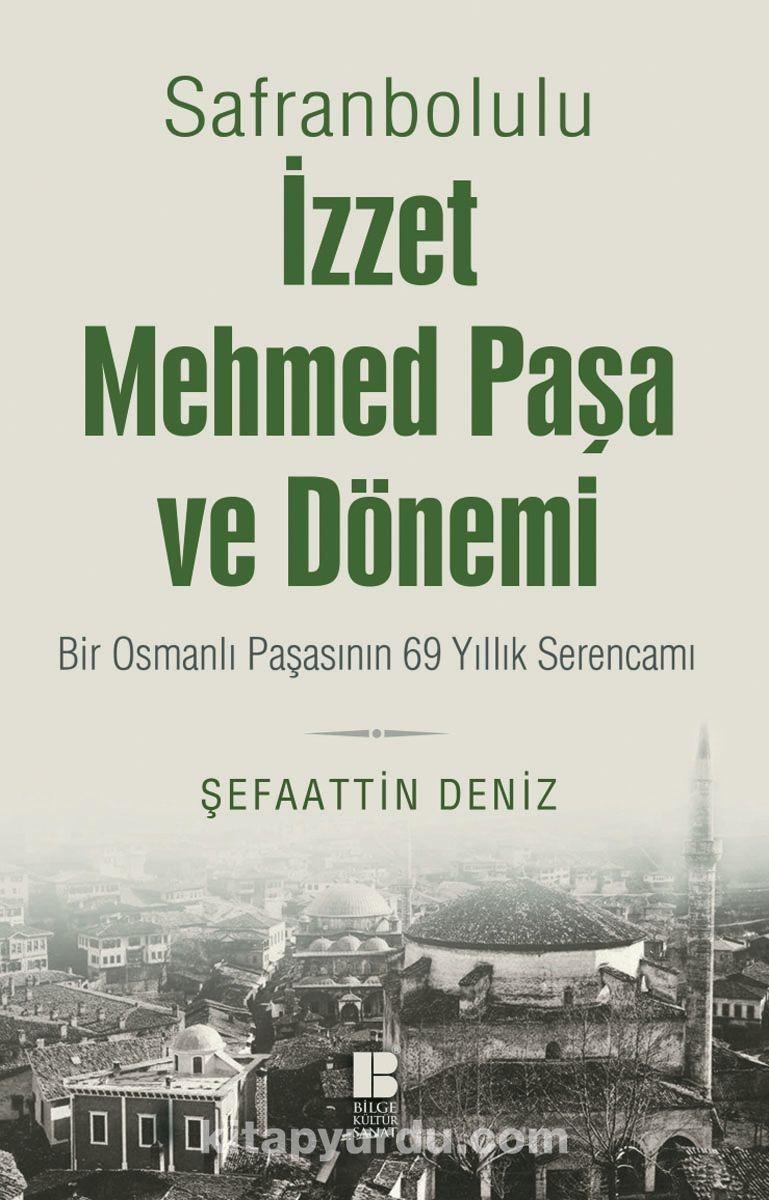 Safranbolulu İzzet Mehmed Paşa ve Dönemi & Bir Osmanlı Paşasının 69 Yıllık Serencamı