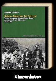 Buğday Tarlaları Kan Tepeleri & Yunan Makedonyasında Millet Olma Aşamasına Geçiş Süreçleri 1870-1990
