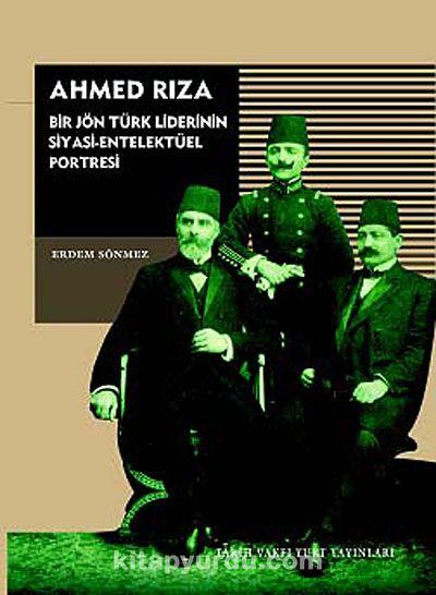 Ahmed RızaBir Jön Türk Liderinin Siyasi-Entelektüel Portresi