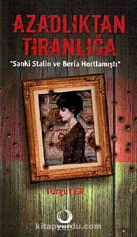Azadlıktan TiranlığaSanki Stalin ve Beria Hortlamıştı