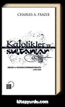 Katolikler ve Sultanlar & Kilise ve Osmanlı İmparatorluğu 1453-1923