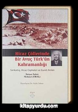 Hicaz Çöllerinde Bir Avuç Türk'ün Kahramanlığı & Sarıkamış Hicaz Cepheleri ve Esaret Anıları