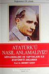 Atatürk'ü Nasıl Anlamalıyız? & Söyledikleri ve Yaptıkları İle Atatürk'ü Anlamak