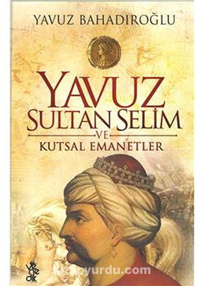 Yavuz Sultan Selim ve Kutsal Emanetler - Yavuz Bahadıroğlu pdf epub