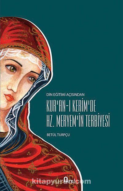 Din Eğitimi Açısından Kur'an-ı Kerim'de Hz.Meryem'in Terbiyesi - Betül Turpçu pdf epub