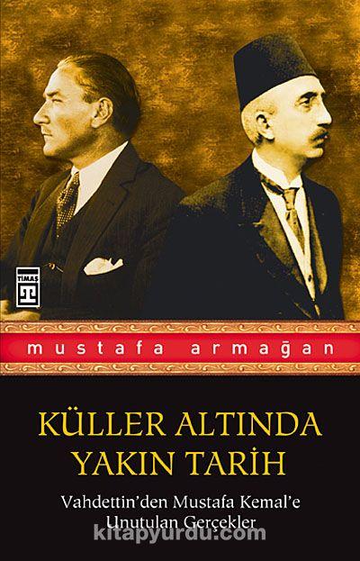 Vahdettin'den Mustafa Kemal'e Unutulan Gerçekler / Küller Altında Yakın Tarih 1