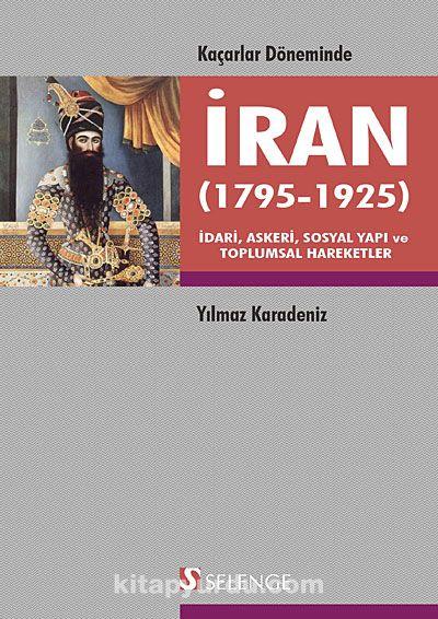 Kaçarlar Döneminde İran (1795-1925) & İdari, Askeri, Sosyal Yapı ve Toplumsal Hareketler