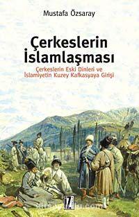 Çerkeslerin İslamlaşmasıÇerkeslerin Eski Dinleri ve İslamiyetin Kuzey Kafkasyaya Girişi - Mustafa Özsaray pdf epub