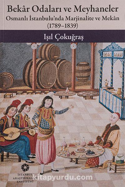 Bekar Odaları ve MeyhanelerOsmanlı İstanbulu'nda Marjinalite ve Mekan 1789 - 1839