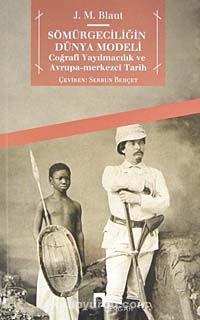 Sömürgeciliğin Dünya ModeliCoğrafi Yayılmacılık ve Avrupa-Merkezci Tarih - J. M. Blaut pdf epub