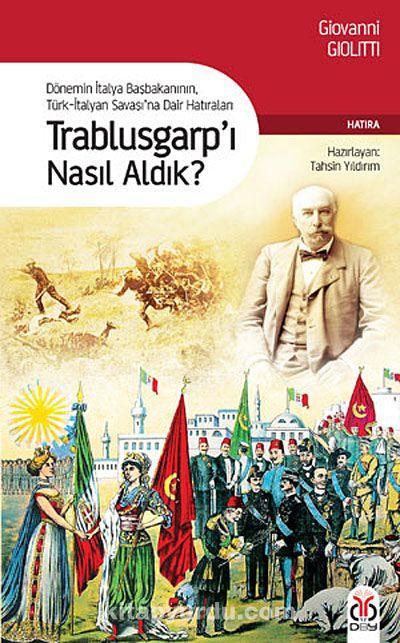 Trablusgarp'ı Nasıl Aldık?Dönemin İtalya BaşbakanınınTürk-İtalyan Savaşı'na Dair Hatıraları - Giovanni Giolitti pdf epub