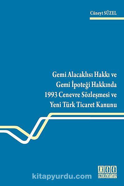 Gemi Alacaklısı Hakkı ve Gemi İpoteği Hakkında 1993 Cenevre Sözleşmesi ve Yeni Türk Ticaret Kanunu - Cüneyt Süzel pdf epub