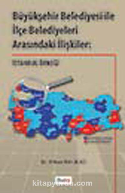 Büyükşehir Belediyesi ile İlçe Belediyeleri Arasındaki İlişkiler: İstanbul Örneği