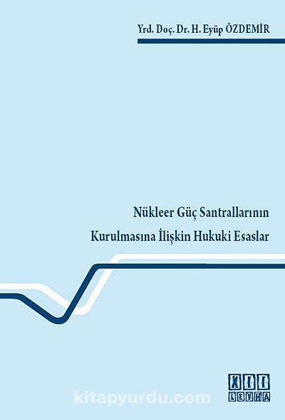 Nükleer Güç Santrallarının Kurulmasına İlişkin Hukuki Esaslar - H. Eyüp Özdemir pdf epub