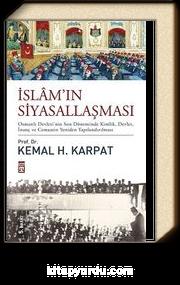 İslam'ın Siyasallaşması (Ciltli) & Osmanlı Devleti'nin Son Döneminde Kimlik, Devlet, İnanç ve Cemaatin Yeniden Yapılandırılması