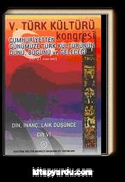 V. Türk Kültürü Kongresi  & Cumhuriyetten Günümüze Türk Kültürünün Dünü, Bugünü ve Geleceği (17-21 Aralık) Din,İnanç, Laik Düşünce Cilt-VI