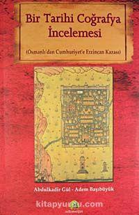 Bir Tarihi Coğrafya İncelemesi (Osmanlı'dan Cumhuriyet'e Erzincan Kazası) - Abdulkadir Gül pdf epub