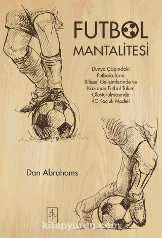 Futbol MantalitesiDünya Çapındaki Futbolcuların Bilişsel Gelişimlerinde ve Kazanan Takım Oluşturulmasında 4C Koçluk Modeli - Dan Abrahams pdf epub