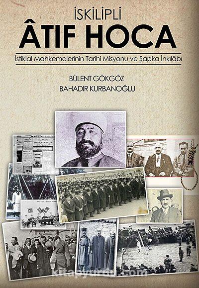 İskilipli Atıf Hoca & İstiklal Mahkemeleri'nin Tarihi Misyonu ve Şapka İnkılabı