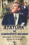 Atatürk ve Cumhuriyeti Anlamak (Makaleler-İncelemeler)