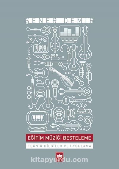 Eğitim Müziği BestelemeTeknik Bilgiler ve Uygulama - Şener Demir pdf epub