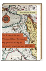 The Scramble for Iran: Ottoman Military and Diplomatic Engagements During the Afghan Occupation of Iran, 1722-1729
