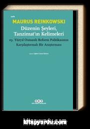 Düzenin Şeyleri, Tanzimat'ın Kelimeleri & 19.Yüzyıl Osmanlı Reform Politikasının Karşılaştırmalı Bir Araştırması